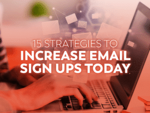 15 Strategies to Increase Email Sign Ups Today